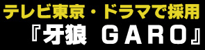 テレビ東京のドラマ『牙狼 GARO』で採用