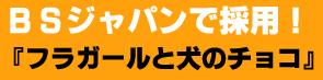 BSジャパン『フラガールと犬のチョコ』で採用いただきました!