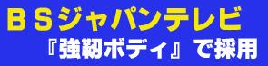 BSジャパンテレビ『強靭ボディ』で採用いただきました!